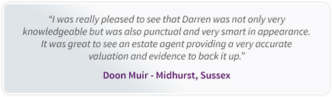 I was really pleased to see that Darren was not only very knowledgeable but was also punctual and very smart in appearance. It was great to see an estate agent providing a very accurate valuation and evidence to back it up. Doon Muir - Midhurst, Sussex